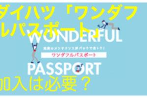 ダイハツ「ワンダフルパスポート」は必要?入るとお得なの?